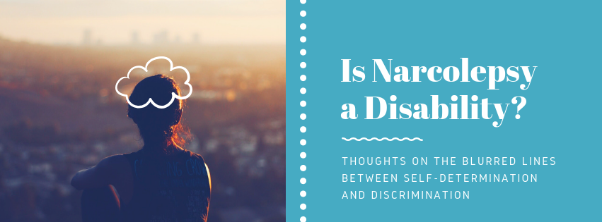 Is Narcolepsy A Disability? Thoughts on the blurred lines between self-determination and discrimination.
